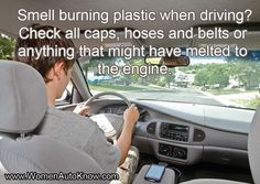 Smell burning plastic when driving? Check all caps, hoses and belts or anything that might have melted to the engine.