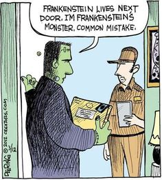"""Frankenstein lives next door.  I'm Frankenstein's monster.  Common mistake."""