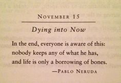 """""""In the end, everyone is aware of this: nobody keeps any of what he has, and life is only a borrowing of bones."""" -Pablo Neruda"""