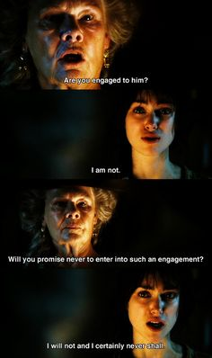 """Will you promise never to enter into such an engagement?"" -Lady Catherine ""I will not and I certainly never shall."" -Lizzy"