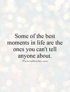 some of the best times in life are the ones you cant tell anyone about - Google Search