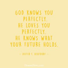 """""""God knows you perfectly. He loves you perfectly. He knows what your future holds."""" –President Dieter F. Uchtdorf #LDS #LDSconf #quotes"""