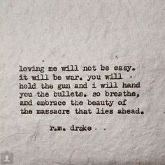"""""""Loving me will not be easy. It will be war. You will hold the gun and I will hand you the bullets. So breathe, and embrace the beauty of the massacre that lies ahead."""" -RM Drake"""