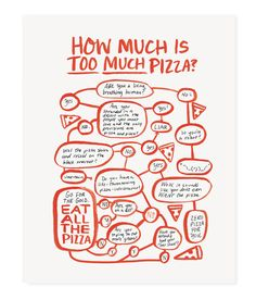 "Whether it's from Italy, your freezer or a night out on the town, there is no such thing as too much pizza. - 8x10"" art print - Red or black ink on white paper - Made in the USA - Ships with sturdy ba"