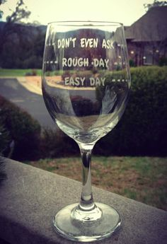 Wine Glass Rough Day Easy Day Dont Even Ask by EtchedExpressions Let's have a wine glass making party @Courtney Baker Chamberlain @Maggie Moore Smith @Allison j.d.m Boehm  @Stephanie Francis Karsten