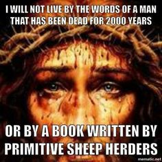 Atheism, Religion, God is Imaginary. I will not live by the words of a man that has been dead for 2000 years or by a book written by primitive sheep herders.
