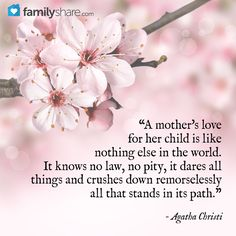 "- ""A mother's love for her child is like nothing else in the world. It knows no law, no pity, it dares all things and crushes down remorselessly all that stands in its path.""- Agatha Christi"