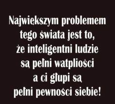 """Witek/""""The biggest problem of this world is that intelligent people are full of doubts and the silly ones are full of confidence. True Quotes, Best Quotes, Cool Words, Wise Words, Weekend Humor, Life Philosophy, Visual Statements, Woman Quotes, Quotations"""