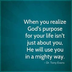 "God's purpose.  It isn't just about me. Eph. 2:10 ""For we are His workmanship, created in Christ Jesus for good works, which God prepared beforehand so that we would walk in them."""