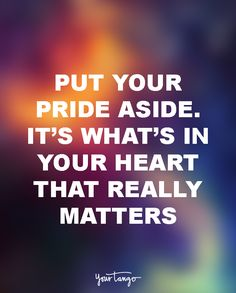 """Put your pride aside. It's what's in your heart that really matters."""