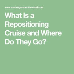 What Is a Repositioning Cruise and Where Do They Go?