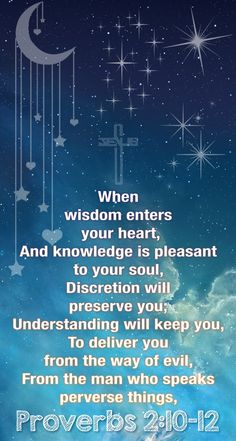 Proverbs 2:10-13  (ESV)  10 for wisdom will come into your heart,     and knowledge will be pleasant to your soul; 11 discretion will watch over you,     understanding will guard you, 12 delivering you from the way of evil,     from men of perverted speech, 13 who forsake the paths of uprightness     to walk in the ways of darkness,