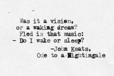 """Was it a vision, or a waking dream? Fled is that music: - Do I wake or sleep? (lines - """"Ode to a Nightingale"""" is a poem by John Keats written in May 1819 in either the garden of the Spaniards Inn, Hampstead, London John Keats Quotes, Poem Quotes, Lyric Quotes, Words Quotes, Wise Words, Sayings, Lyrics, Pretty Words, Beautiful Words"""