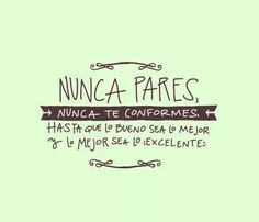 NUNCA PARES, NUNCA TE CONFORMES, HASTA QUE LO BUENO SEA LO MEJOR Y ... The Words, More Than Words, Favorite Quotes, Best Quotes, Love Quotes, Motivational Phrases, Inspirational Quotes, Spanish Quotes, Messages