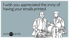 Haha my predecessor at work did this.  I found file folders FULL of printed emails.