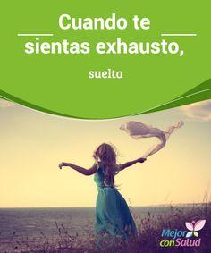 Cuando te sientas exhausto, suelta  ¿Alguna vez has notado como si algo te sobrepasara? Una necesidad de liberación que, no sabes por qué, pero necesitas.