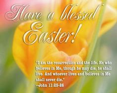 Easter is a time to rejoice, be thankful, be assured that all is forgiven so life extends beyond the soil of earth!! Happy Easter!!