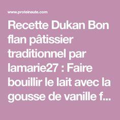 Recette Dukan Bon flan pâtissier traditionnel par lamarie27 : Faire bouillir le lait avec la gousse de vanille fendue (dans le sens de la longueur) et l'arome. Pendant ce temps, mélanger la Maïzena (tamisée, c'est mieux!) avec l'édulcorant et ajouter Dukan Phase 2, Ajouter, Cheesecake, Healthy Recipes, Healthy Food, Cooking, Desserts, Low Calories, Origami