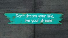 Don,t dream your life, live your dream