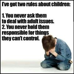I've got two rules about children: You never ask them to deal with adult issues and you never hold them responsible for thing they can't control.