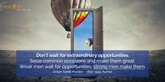 motivational quote: Don't wait for extraordinary opportunities. Seize common occasions and make them great. Weak men wait for opportunities; strong men make them. Orison Swett Marden – 1850-1924, Author