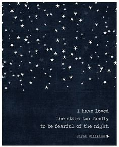 Though my soul may set in darkness,  it will rise in perfect light.  I have loved the stars too fondly  to be fearful of the night.       -Sarah Williams