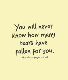 You will never know how many tears have fallen for you.