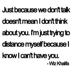 """""""Just because we don't talk doesn't mean I don't think about you. I'm just trying to distance myself because I know I can't have you."""" Wiz Khalifa Story of my summer. Now Quotes, Great Quotes, Quotes To Live By, Life Quotes, Inspirational Quotes, Simple Quotes, Music Quotes, Wisdom Quotes, Cant Have You"""
