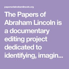 The Papers of Abraham Lincoln is a documentary editing project dedicated to identifying, imaging, transcribing, annotating, and publishing online all documents written by or to Abraham Lincoln during his lifetime (1809-1865). Central Illinois, Abraham Lincoln, Documentaries, Teaching, Writing, Paper, History, Historia, Education