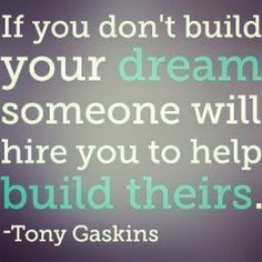 If you don't build yoru dream someone will hire you to help build theirs.