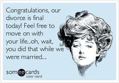 Free and Funny Divorce Ecard: Congratulations, our divorce is final today! Feel free to move on with your life.oh, wait, you did that while we were married. Create and send your own custom Divorce ecard. Karma Quotes, Funny Quotes, Life Quotes, Revenge Quotes, Qoutes, Random Quotes, Quotable Quotes, Cheating Husband Quotes, Funny Cheating Quotes