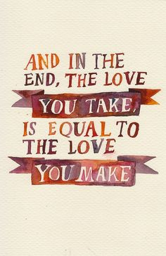 And in the end, the love you take is equal to the love you make - great Beatles quote.