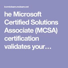 he Microsoft Certified Solutions Associate (MCSA) certification validates your…