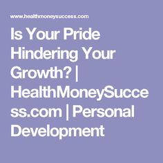 Is Your Pride Hindering Your Growth? | HealthMoneySuccess.com | Personal Development Ecommerce Hosting, Personal Development, Pride, Texts, Career