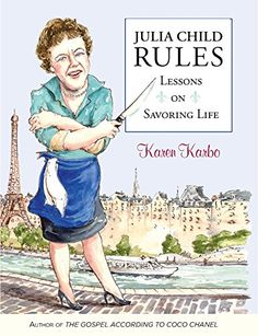 Amazon.com: Julia Child Rules: Lessons On Savoring Life eBook: Karen Karbo: Books