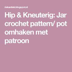 Hip & Kneuterig: Jar crochet pattern/ pot omhaken met patroon