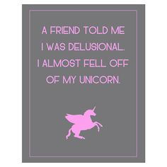 A friend told me I was delusional I almost fell off of my unicorn:)