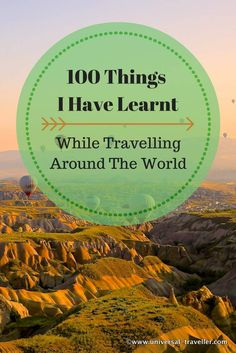 100 Things I Have Learnt While Travelling Around The World    I have been to many countries and places and met hundreds of inspiring people. Not all experiences were positive at the first view but all of them helped me to develop personally and taught me so much.