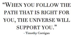 """""""When you follow the path that is right for you, the universe will support you."""" - Timothy Corrigan #quote #inspiration #intention"""