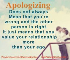 Apologizing doesn't always mean that you're wrong and the other person is right. It just means that you value your relationship more than your ego.