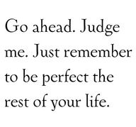 Go ahead, judge me...just remember to be perfect the rest of your life- wise words...so little would be said in judgement if we remembered this.....
