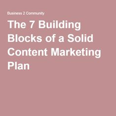The 7 Building Blocks of a Solid Content Marketing Plan