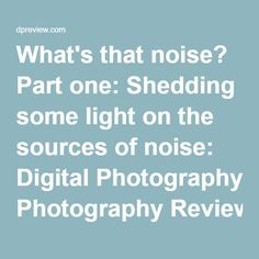 What's that noise? Part one: Shedding some light on the sources of noise: Digital Photography Review