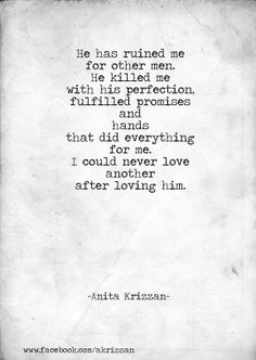He has ruined me for other men. He killed me with his perfection, fulfilled promises, and hands that did everything for me. I could never love another after loving him.