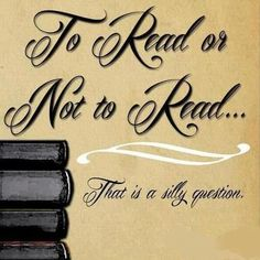 To read....or not to read - that is a silly question.