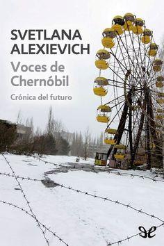 65. Voces de Chernóbil. Svetlana Alexievich.  Premio Nobel de Literatura 2015.   Chernóbil, 1986. «Cierra las ventanillas y acuéstate. Hay un incendio en la central. Vendré pronto.» Esto fue lo último que un joven bombero dijo a su esposa antes de acudir al lugar de la explosión. No regres...