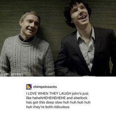 + okay but hold on • sherlock and john giggling at crime scenes and on cases • john bursting out laughing when sherlock does something stupid like nearly tripping or saying something wrong • john trying to make sherlock laugh by pulling silly faces at sherlock across the room or when passing him in the flat • sherlock making silly deductions to make john laugh • them both laughing when they are being sassy with mycroft • john tickling sherlock and sherlock squealing like the tiny baby he is…