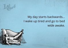 Wake up tired go to bed awake