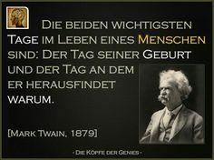 Die beiden wichtigsten Tage im Leben eines Menschen sind: Der Tag seiner Geburt und der Tag an dem er herausgefindet warum. ~Mark Twain~