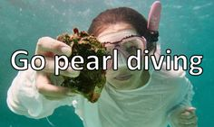 Go pearl diving.